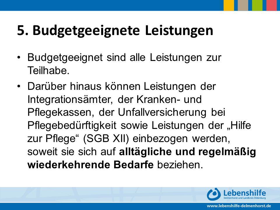 5. Budgetgeeignete Leistungen Budgetgeeignet sind alle Leistungen zur Teilhabe. Darüber hinaus können Leistungen der Integrationsämter, der Kranken- u