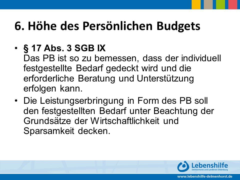 6. Höhe des Persönlichen Budgets § 17 Abs. 3 SGB IX Das PB ist so zu bemessen, dass der individuell festgestellte Bedarf gedeckt wird und die erforder