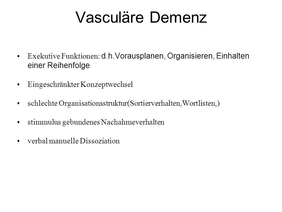 Vasculäre Demenz Exekutive Funktionen: d.h.Vorausplanen, Organisieren, Einhalten einer Reihenfolge Eingeschränkter Konzeptwechsel schlechte Organisationsstruktur(Sortierverhalten,Wortlisten,) stimmulus gebundenes Nachahmeverhalten verbal manuelle Dissoziation