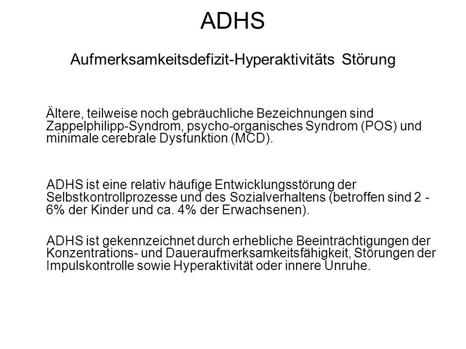 ADHS Aufmerksamkeitsdefizit-Hyperaktivitäts Störung Ältere, teilweise noch gebräuchliche Bezeichnungen sind Zappelphilipp-Syndrom, psycho-organisches Syndrom (POS) und minimale cerebrale Dysfunktion (MCD).