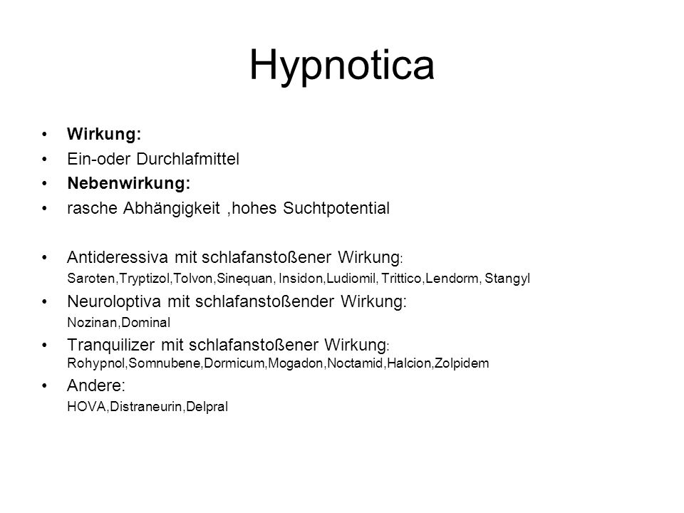 Hypnotica Wirkung: Ein-oder Durchlafmittel Nebenwirkung: rasche Abhängigkeit,hohes Suchtpotential Antideressiva mit schlafanstoßener Wirkung : Saroten,Tryptizol,Tolvon,Sinequan, Insidon,Ludiomil, Trittico,Lendorm, Stangyl Neuroloptiva mit schlafanstoßender Wirkung: Nozinan,Dominal Tranquilizer mit schlafanstoßener Wirkung : Rohypnol,Somnubene,Dormicum,Mogadon,Noctamid,Halcion,Zolpidem Andere: HOVA,Distraneurin,Delpral