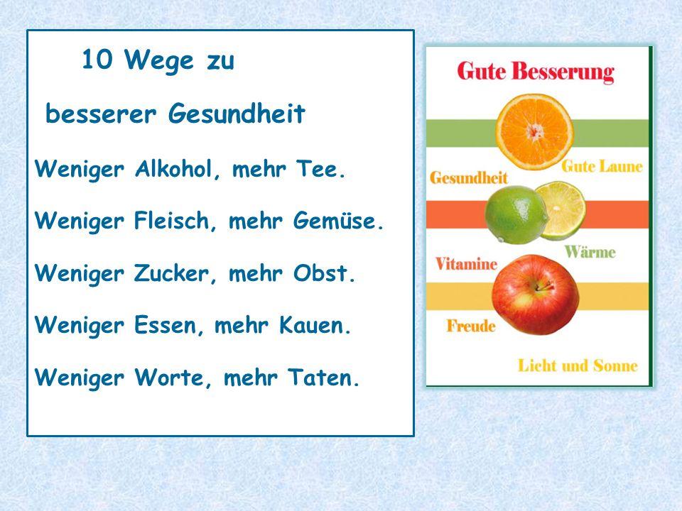 10 Wege zu besserer Gesundheit Weniger Alkohol, mehr Tee. Weniger Fleisch, mehr Gemüse. Weniger Zucker, mehr Obst. Weniger Essen, mehr Kauen. Weniger
