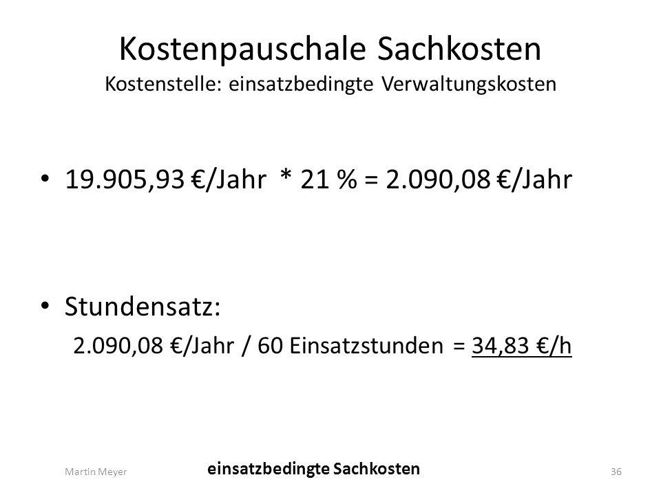 Kostenpauschale Sachkosten Kostenstelle: einsatzbedingte Verwaltungskosten 19.905,93 €/Jahr * 21 % = 2.090,08 €/Jahr Stundensatz: 2.090,08 €/Jahr / 60 Einsatzstunden = 34,83 €/h Martin Meyer36 einsatzbedingte Sachkosten