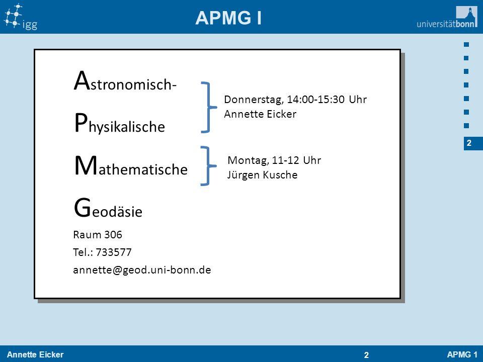 Annette EickerAPMG 1 3 3 APMG I Übersicht APMG I (Astronomisch-physikalische Geodäsie ) Erster Teil: - Mechanik der Massenpunkte - Gravitationswechselwirkung - Bewegung in Zentralfeldern - Mechanik der Teilchensysteme - Bewegte Bezugssysteme - Mechanik starrer Körper Zweiter Teil: - System Erde - Gravitationspotential - Kugelfunktionen - … Skript: -Siehe Ecampus