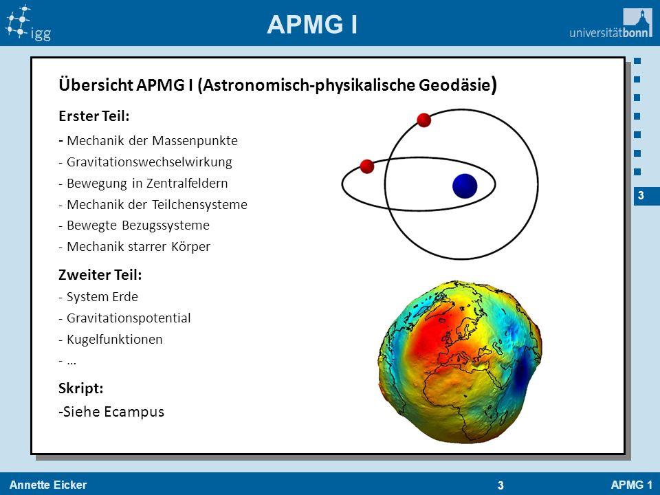 Annette EickerAPMG 1 4 4 APMG I Übersicht APMG I (Astronomisch-physikalische Geodäsie ) Erster Teil: - Mechanik der Massenpunkte - Gravitationswechselwirkung - Bewegung in Zentralfeldern - Mechanik der Teilchensysteme - Bewegte Bezugssysteme - Mechanik starrer Körper Zweiter Teil: - System Erde - Gravitationspotential - Kugelfunktionen - … Skript: -Siehe Ecampus Nur Theorie?!.