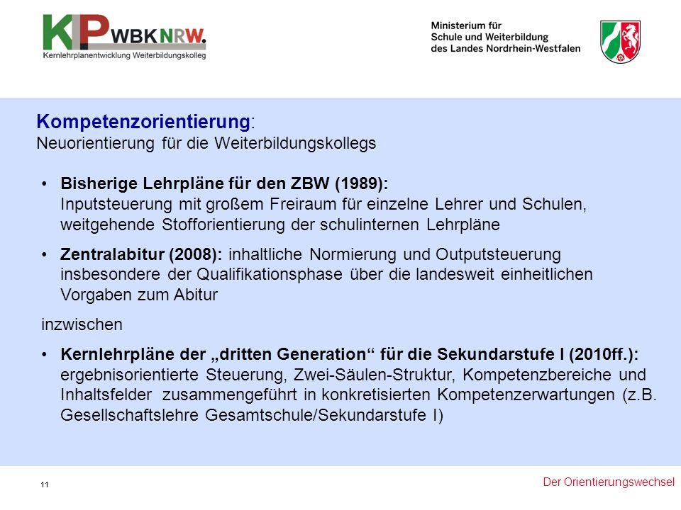 """11 Bisherige Lehrpläne für den ZBW (1989): Inputsteuerung mit großem Freiraum für einzelne Lehrer und Schulen, weitgehende Stofforientierung der schulinternen Lehrpläne Zentralabitur (2008): inhaltliche Normierung und Outputsteuerung insbesondere der Qualifikationsphase über die landesweit einheitlichen Vorgaben zum Abitur inzwischen Kernlehrpläne der """"dritten Generation für die Sekundarstufe I (2010ff.): ergebnisorientierte Steuerung, Zwei-Säulen-Struktur, Kompetenzbereiche und Inhaltsfelder zusammengeführt in konkretisierten Kompetenzerwartungen (z.B."""