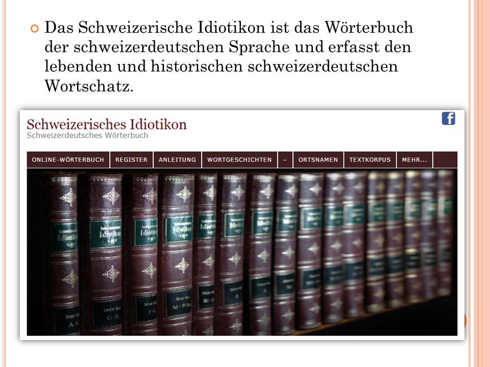 Das Schweizerische Idiotikon ist das Wörterbuch der schweizerdeutschen Sprache und erfasst den lebenden und historischen schweizerdeutschen Wortschatz.