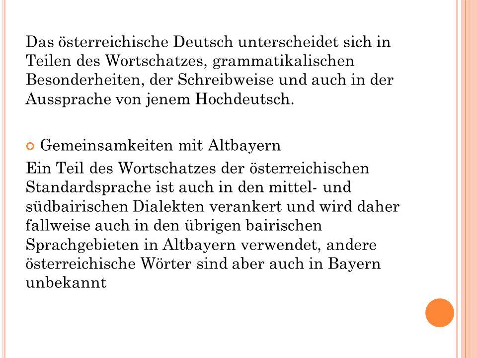 Das österreichische Deutsch unterscheidet sich in Teilen des Wortschatzes, grammatikalischen Besonderheiten, der Schreibweise und auch in der Aussprache von jenem Hochdeutsch.