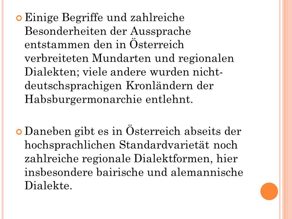 Einige Begriffe und zahlreiche Besonderheiten der Aussprache entstammen den in Österreich verbreiteten Mundarten und regionalen Dialekten; viele andere wurden nicht- deutschsprachigen Kronländern der Habsburgermonarchie entlehnt.