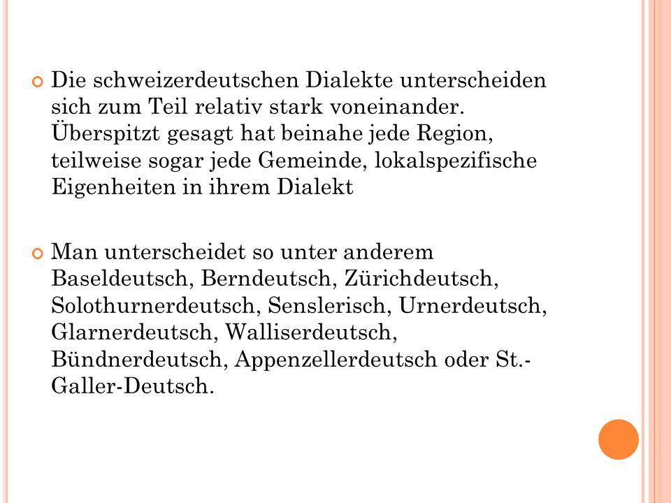 Die schweizerdeutschen Dialekte unterscheiden sich zum Teil relativ stark voneinander.