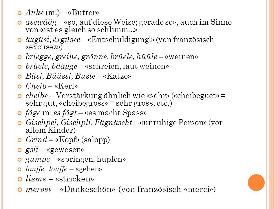Anke (m.) – «Butter» asewääg – «so, auf diese Weise; gerade so», auch im Sinne von «ist es gleich so schlimm...» äxgüsi, éxgüsee – «Entschuldigung!» (von französisch «excusez») briegge, greine, gränne, brüele, hüüle – «weinen» brüele, bäägge – «schreien, laut weinen» Büsi, Büüssi, Busle – «Katze» Cheib – «Kerl» cheibe – Verstärkung ähnlich wie «sehr» («cheibeguet» = sehr gut, «cheibegross» = sehr gross, etc.) fäge in: es fägt – «es macht Spass» Gischpel, Gischpli, Fägnäscht – «unruhige Person» (vor allem Kinder) Grind – «Kopf» (salopp) gsii – «gewesen» gumpe – «springen, hüpfen» lauffe, louffe – «gehen» lisme – «stricken» merssi – «Dankeschön» (von französisch «merci»)