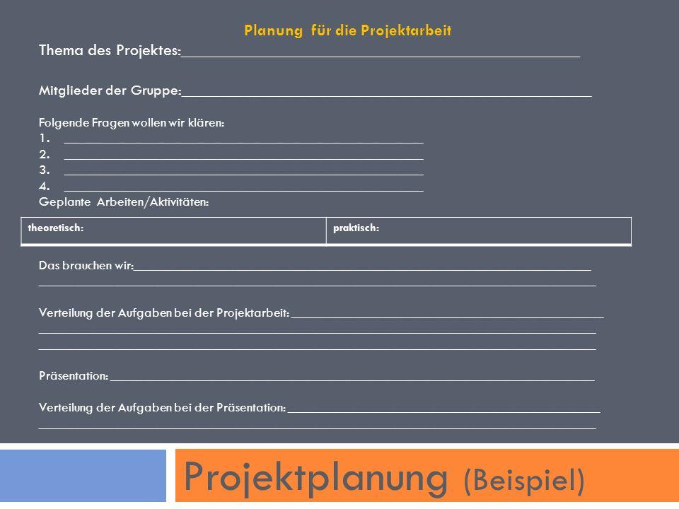 Projektplanung (Beispiel) Planung für die Projektarbeit Thema des Projektes:_______________________________________________ Mitglieder der Gruppe:______________________________________________________ Folgende Fragen wollen wir klären: 1.______________________________________________________ 2.______________________________________________________ 3.______________________________________________________ 4.______________________________________________________ Geplante Arbeiten/Aktivitäten: Das brauchen wir:_____________________________________________________________________ ____________________________________________________________________________________ Verteilung der Aufgaben bei der Projektarbeit: _______________________________________________ ____________________________________________________________________________________ Präsentation: _________________________________________________________________________ Verteilung der Aufgaben bei der Präsentation: _______________________________________________ ____________________________________________________________________________________ theoretisch:praktisch: