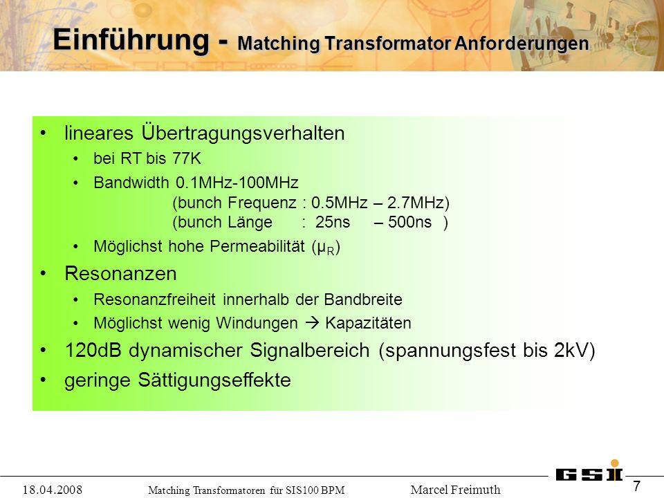 Matching Transformatoren für SIS100 BPM Marcel Freimuth Einführung - Matching Transformator Anforderungen lineares Übertragungsverhalten bei RT bis 77K Bandwidth 0.1MHz-100MHz (bunch Frequenz : 0.5MHz – 2.7MHz) (bunch Länge : 25ns – 500ns ) Möglichst hohe Permeabilität (μ R ) Resonanzen Resonanzfreiheit innerhalb der Bandbreite Möglichst wenig Windungen  Kapazitäten 120dB dynamischer Signalbereich (spannungsfest bis 2kV) geringe Sättigungseffekte 18.04.2008 7