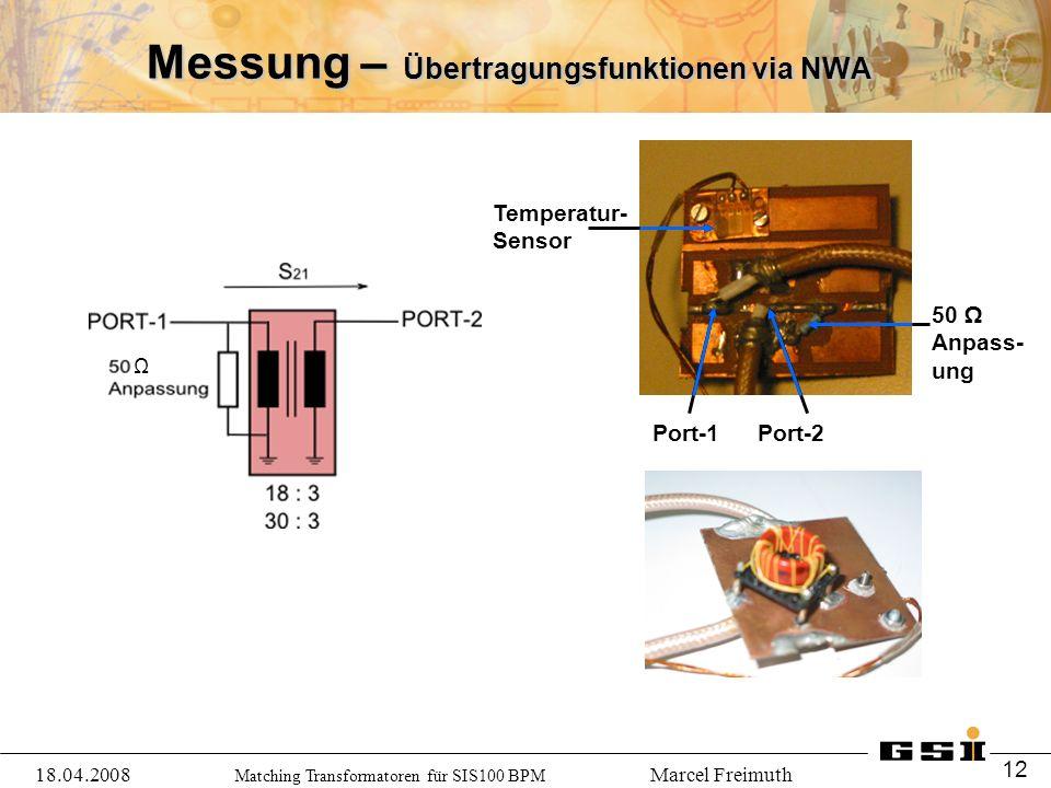 Matching Transformatoren für SIS100 BPM Marcel Freimuth Messung – Übertragungsfunktionen via NWA Ω Temperatur- Sensor 50 Ω Anpass- ung Port-1Port-2 18.04.2008 12