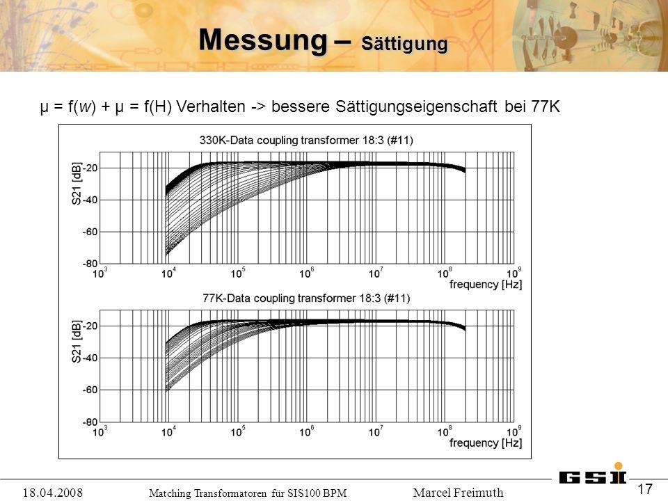 Matching Transformatoren für SIS100 BPM Marcel Freimuth Messung – Sättigung μ = f(w) + μ = f(H) Verhalten -> bessere Sättigungseigenschaft bei 77K 18.04.2008 17