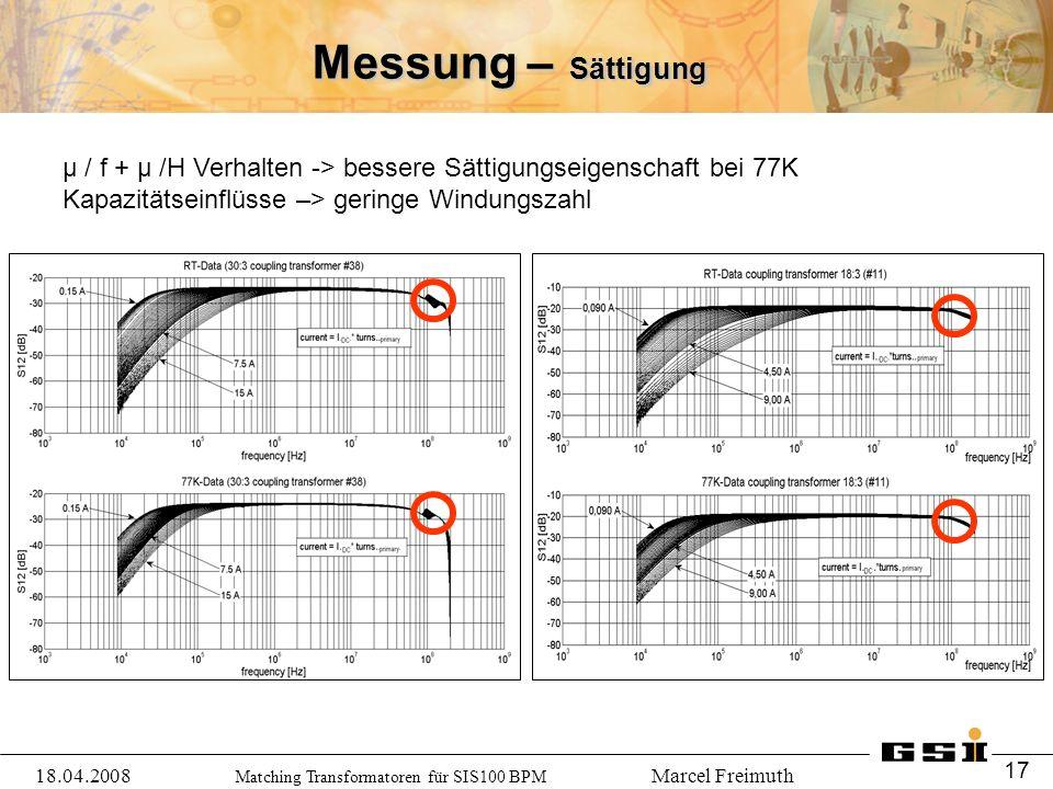 Matching Transformatoren für SIS100 BPM Marcel Freimuth Messung – Sättigung μ / f + μ /H Verhalten -> bessere Sättigungseigenschaft bei 77K Kapazitätseinflüsse –> geringe Windungszahl 18.04.2008 17