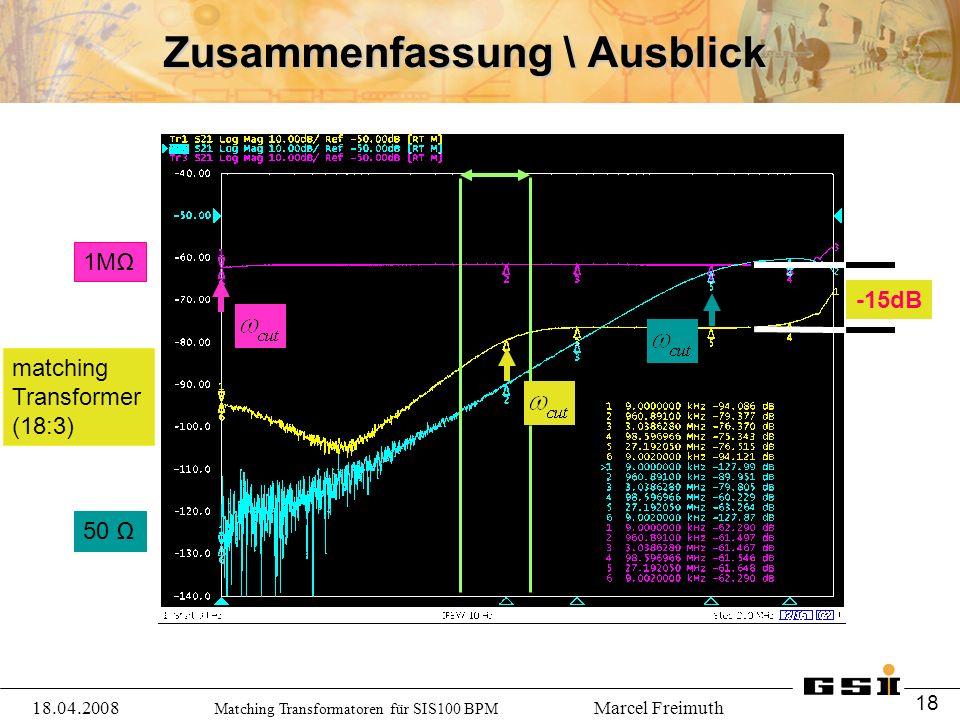 Matching Transformatoren für SIS100 BPM Marcel Freimuth Zusammenfassung \ Ausblick 1MΩ 50 Ω -15dB 18.04.2008 18 matching Transformer (18:3)