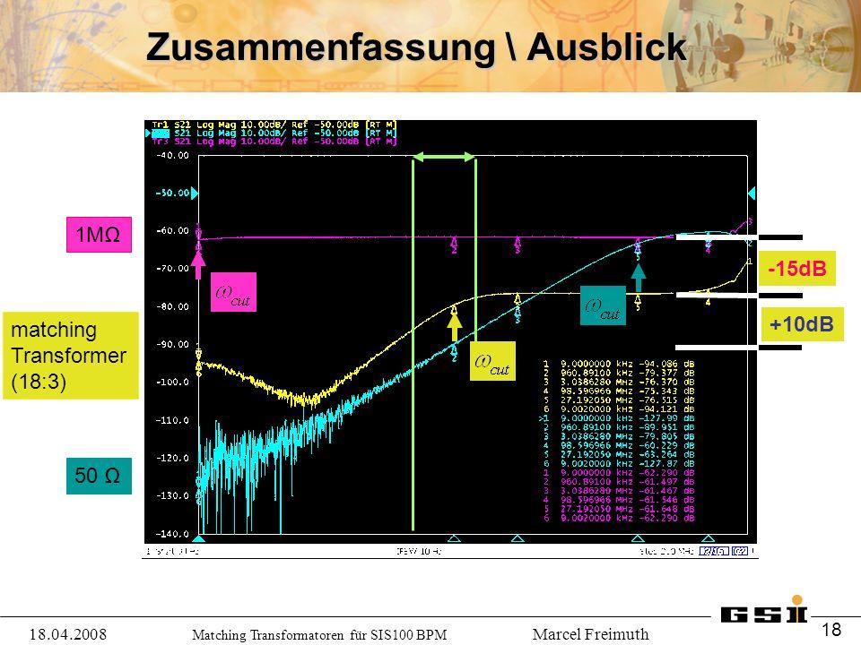 Matching Transformatoren für SIS100 BPM Marcel Freimuth Zusammenfassung \ Ausblick 1MΩ 50 Ω matching Transformer (18:3) -15dB +10dB 18.04.2008 18