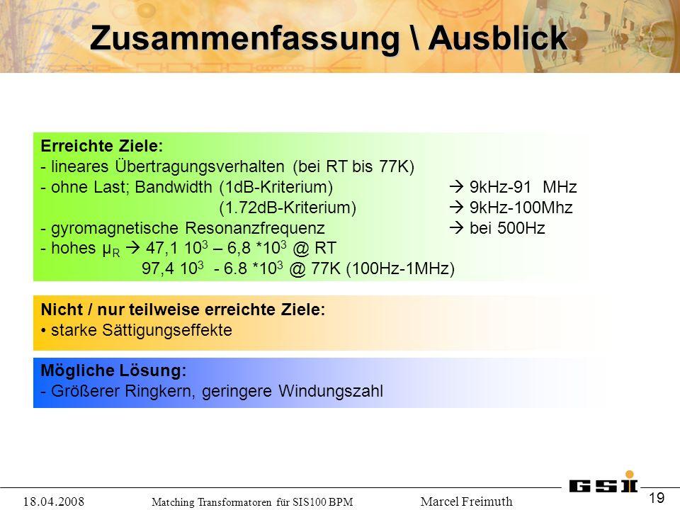 Erreichte Ziele: - lineares Übertragungsverhalten (bei RT bis 77K) - ohne Last; Bandwidth (1dB-Kriterium)  9kHz-91 MHz (1.72dB-Kriterium)  9kHz-100Mhz - gyromagnetische Resonanzfrequenz  bei 500Hz - hohes μ R  47,1 10 3 – 6,8 *10 3 @ RT 97,4 10 3 - 6.8 *10 3 @ 77K (100Hz-1MHz) Nicht / nur teilweise erreichte Ziele: starke Sättigungseffekte Mögliche Lösung: - Größerer Ringkern, geringere Windungszahl Matching Transformatoren für SIS100 BPM Marcel Freimuth Zusammenfassung \ Ausblick 18.04.2008 19