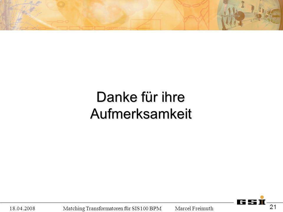 Matching Transformatoren für SIS100 BPM Marcel Freimuth Danke für ihre Aufmerksamkeit 18.04.2008 21