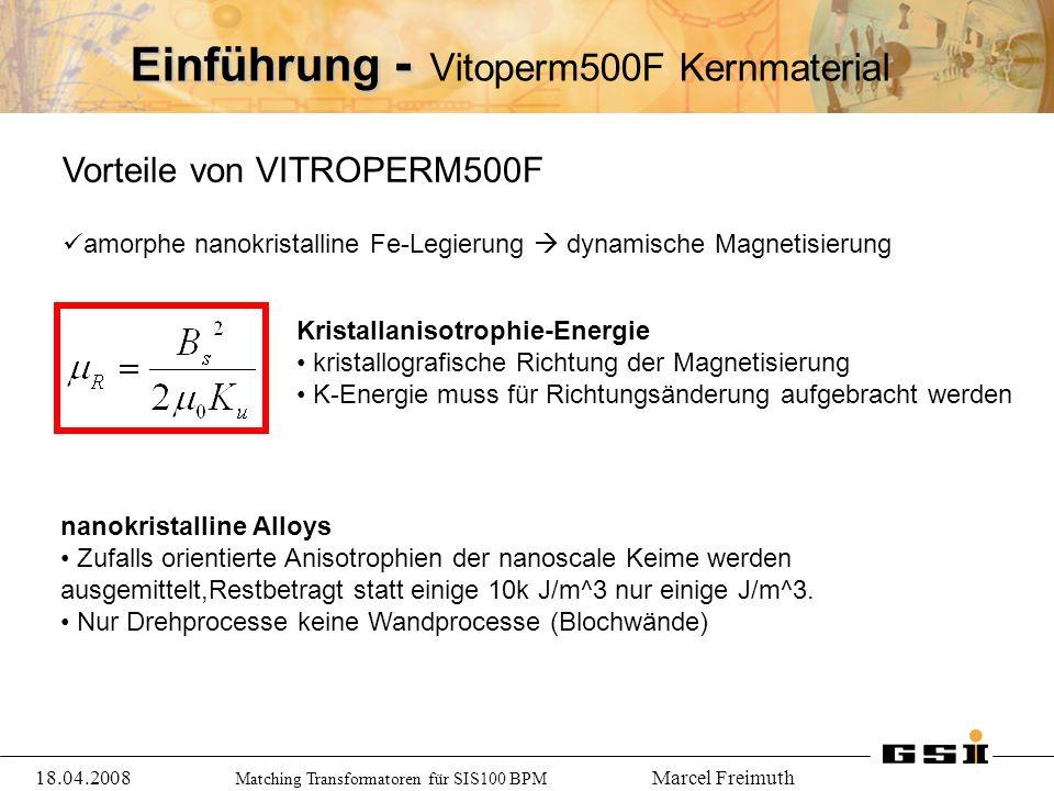 Matching Transformatoren für SIS100 BPM Marcel Freimuth Einführung - Einführung - Vitoperm500F Kernmaterial Vorteile von VITROPERM500F amorphe nanokristalline Fe-Legierung  dynamische Magnetisierung 18.04.2008 Kristallanisotrophie-Energie kristallografische Richtung der Magnetisierung K-Energie muss für Richtungsänderung aufgebracht werden nanokristalline Alloys Zufalls orientierte Anisotrophien der nanoscale Keime werden ausgemittelt,Restbetragt statt einige 10k J/m^3 nur einige J/m^3.