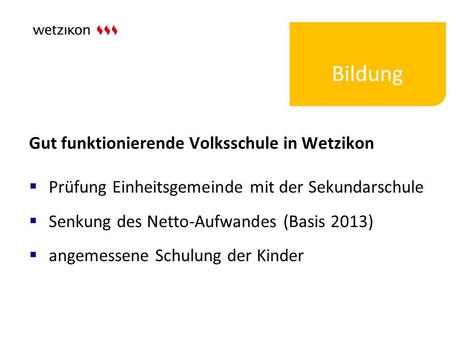 Bildung Gut funktionierende Volksschule in Wetzikon  Prüfung Einheitsgemeinde mit der Sekundarschule  Senkung des Netto-Aufwandes (Basis 2013)  ang