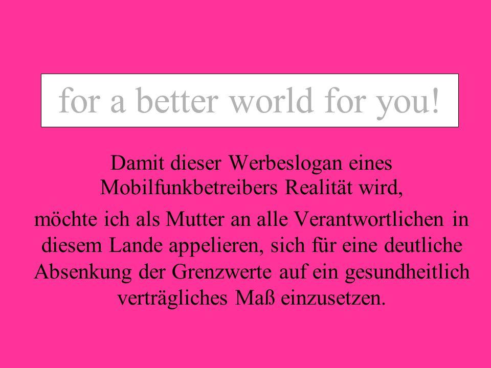for a better world for you ? for a better world for you! Damit dieser Werbeslogan eines Mobilfunkbetreibers Realität wird, möchte ich als Mutter an al