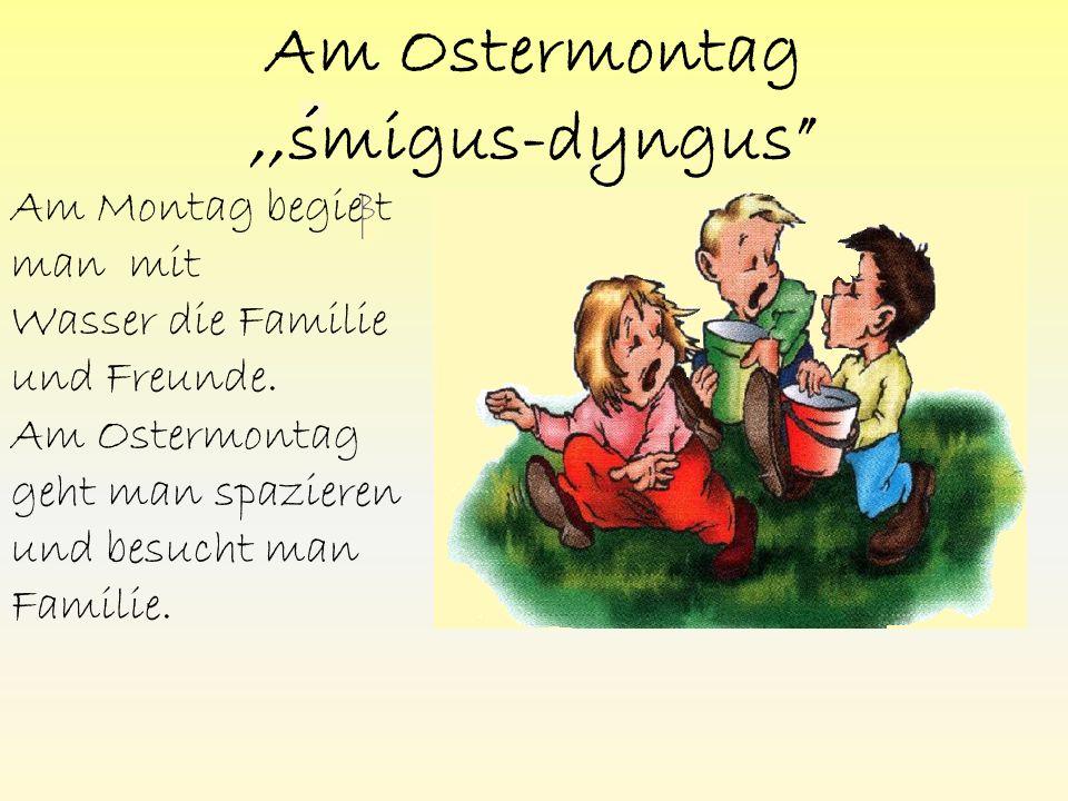 Am Ostermontag,,smigus-dyngus Am Montag begie t man mit Wasser die Familie und Freunde.