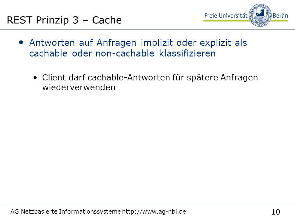 10 Antworten auf Anfragen implizit oder explizit als cachable oder non-cachable klassifizieren Client darf cachable-Antworten für spätere Anfragen wiederverwenden AG Netzbasierte Informationssysteme http://www.ag-nbi.de REST Prinzip 3 – Cache