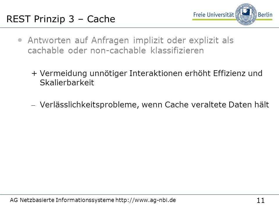 11 Antworten auf Anfragen implizit oder explizit als cachable oder non-cachable klassifizieren +Vermeidung unnötiger Interaktionen erhöht Effizienz und Skalierbarkeit Verlässlichkeitsprobleme, wenn Cache veraltete Daten hält AG Netzbasierte Informationssysteme http://www.ag-nbi.de REST Prinzip 3 – Cache
