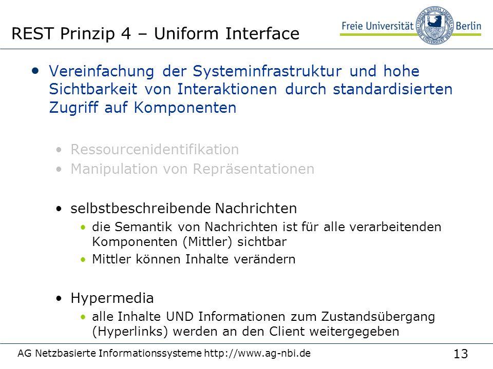 13 Vereinfachung der Systeminfrastruktur und hohe Sichtbarkeit von Interaktionen durch standardisierten Zugriff auf Komponenten Ressourcenidentifikation Manipulation von Repräsentationen selbstbeschreibende Nachrichten die Semantik von Nachrichten ist für alle verarbeitenden Komponenten (Mittler) sichtbar Mittler können Inhalte verändern Hypermedia alle Inhalte UND Informationen zum Zustandsübergang (Hyperlinks) werden an den Client weitergegeben AG Netzbasierte Informationssysteme http://www.ag-nbi.de REST Prinzip 4 – Uniform Interface