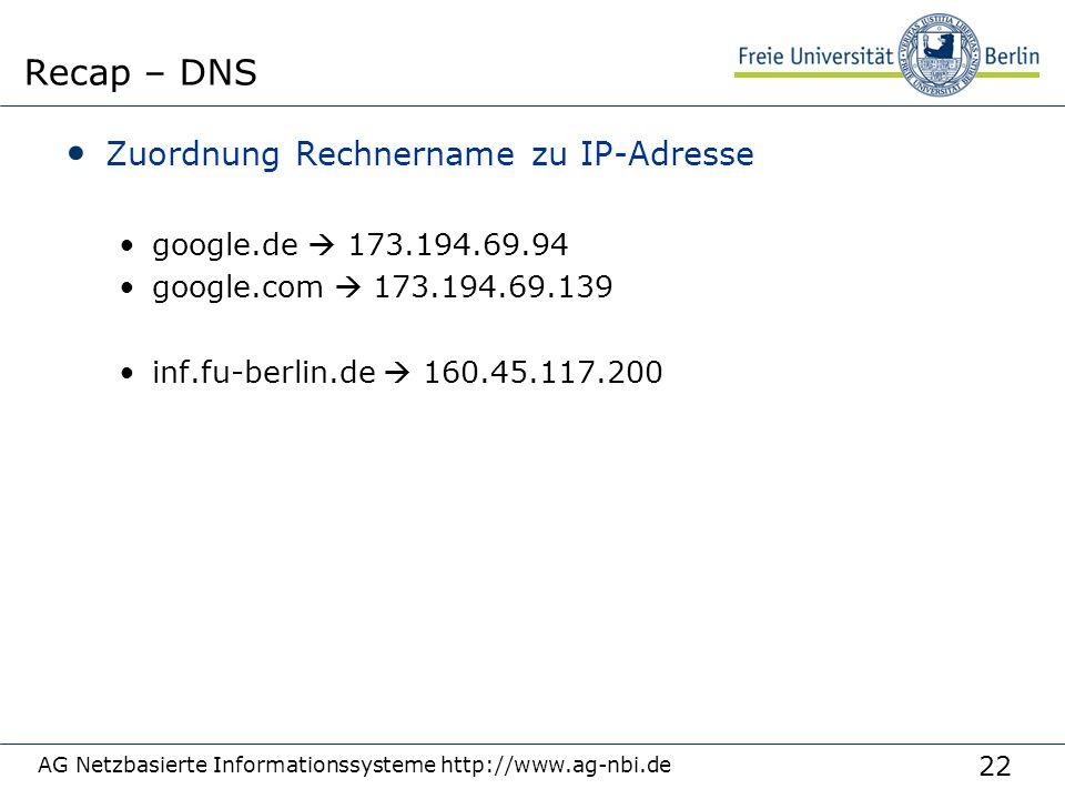 22 Zuordnung Rechnername zu IP-Adresse google.de  173.194.69.94 google.com  173.194.69.139 inf.fu-berlin.de  160.45.117.200 AG Netzbasierte Informationssysteme http://www.ag-nbi.de Recap – DNS