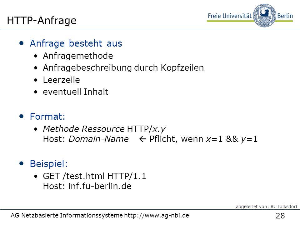 28 Anfrage besteht aus Anfragemethode Anfragebeschreibung durch Kopfzeilen Leerzeile eventuell Inhalt Format: Methode Ressource HTTP/x.y Host: Domain-Name  Pflicht, wenn x=1 && y=1 Beispiel: GET /test.html HTTP/1.1 Host: inf.fu-berlin.de AG Netzbasierte Informationssysteme http://www.ag-nbi.de HTTP-Anfrage abgeleitet von: R.