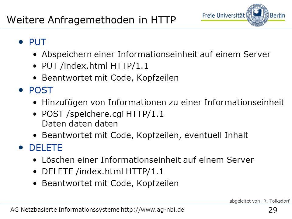 29 PUT Abspeichern einer Informationseinheit auf einem Server PUT /index.html HTTP/1.1 Beantwortet mit Code, Kopfzeilen POST Hinzufügen von Informationen zu einer Informationseinheit POST /speichere.cgi HTTP/1.1 Daten daten daten Beantwortet mit Code, Kopfzeilen, eventuell Inhalt DELETE Löschen einer Informationseinheit auf einem Server DELETE /index.html HTTP/1.1 Beantwortet mit Code, Kopfzeilen AG Netzbasierte Informationssysteme http://www.ag-nbi.de Weitere Anfragemethoden in HTTP abgeleitet von: R.