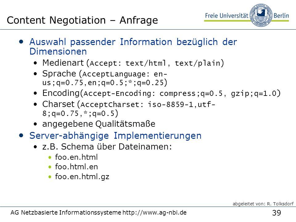 39 AG Netzbasierte Informationssysteme http://www.ag-nbi.de Content Negotiation – Anfrage Auswahl passender Information bezüglich der Dimensionen Medienart ( Accept: text/html, text/plain ) Sprache ( AcceptLanguage: en- us;q=0.75,en;q=0.5;*;q=0.25 ) Encoding( Accept-Encoding: compress;q=0.5, gzip;q=1.0 ) Charset ( AcceptCharset: iso-8859-1,utf- 8;q=0.75,*;q=0.5 ) angegebene Qualitätsmaße Server-abhängige Implementierungen z.B.