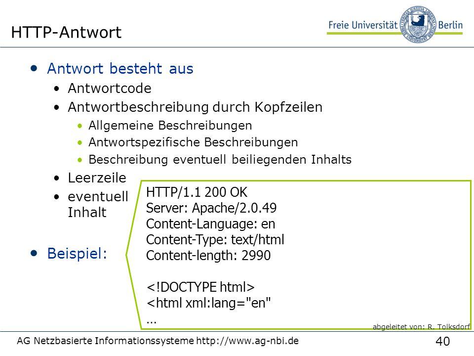 40 Antwort besteht aus Antwortcode Antwortbeschreibung durch Kopfzeilen Allgemeine Beschreibungen Antwortspezifische Beschreibungen Beschreibung eventuell beiliegenden Inhalts Leerzeile eventuell Inhalt Beispiel: AG Netzbasierte Informationssysteme http://www.ag-nbi.de HTTP-Antwort HTTP/1.1 200 OK Server: Apache/2.0.49 Content-Language: en Content-Type: text/html Content-length: 2990 <html xml:lang= en … abgeleitet von: R.