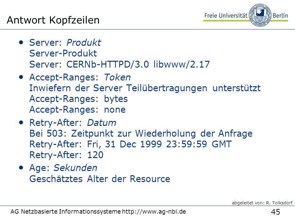 45 AG Netzbasierte Informationssysteme http://www.ag-nbi.de Antwort Kopfzeilen Server: Produkt Server-Produkt Server: CERNb-HTTPD/3.0 libwww/2.17 Accept-Ranges: Token Inwiefern der Server Teilübertragungen unterstützt Accept-Ranges: bytes Accept-Ranges: none Retry-After: Datum Bei 503: Zeitpunkt zur Wiederholung der Anfrage Retry-After: Fri, 31 Dec 1999 23:59:59 GMT Retry-After: 120 Age: Sekunden Geschätztes Alter der Resource abgeleitet von: R.