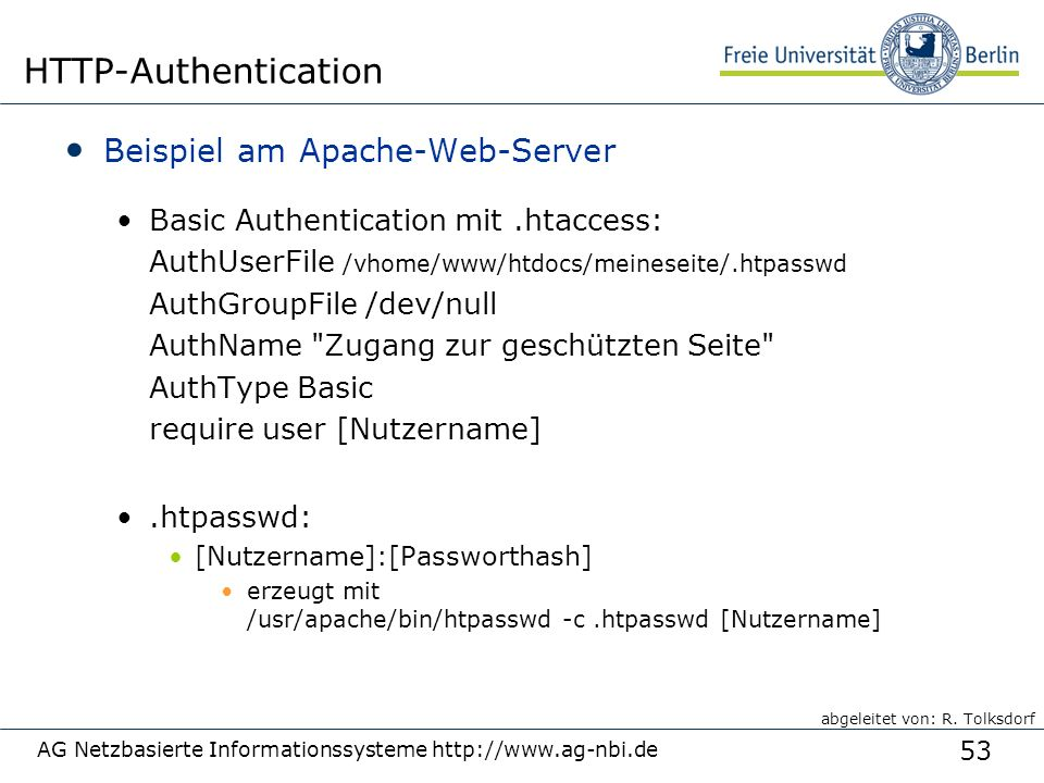 53 AG Netzbasierte Informationssysteme http://www.ag-nbi.de HTTP-Authentication Beispiel am Apache-Web-Server Basic Authentication mit.htaccess: AuthUserFile /vhome/www/htdocs/meineseite/.htpasswd AuthGroupFile /dev/null AuthName Zugang zur geschützten Seite AuthType Basic require user [Nutzername].htpasswd: [Nutzername]:[Passworthash] erzeugt mit /usr/apache/bin/htpasswd -c.htpasswd [Nutzername] abgeleitet von: R.