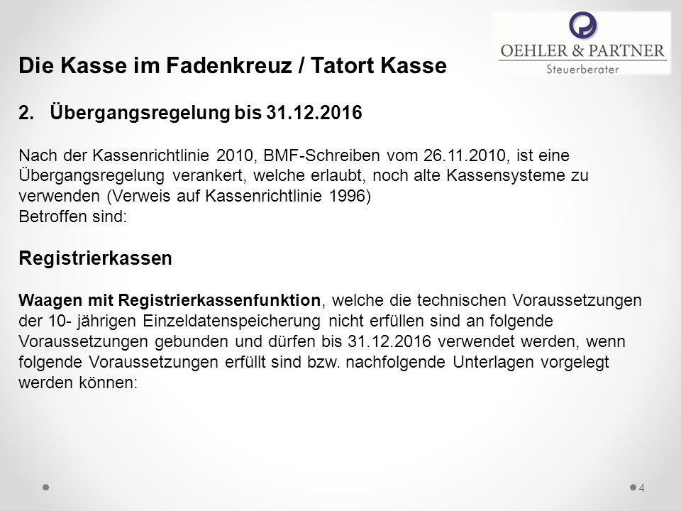 Die Kasse im Fadenkreuz / Tatort Kasse 2. Übergangsregelung bis 31.12.2016 Nach der Kassenrichtlinie 2010, BMF-Schreiben vom 26.11.2010, ist eine Über