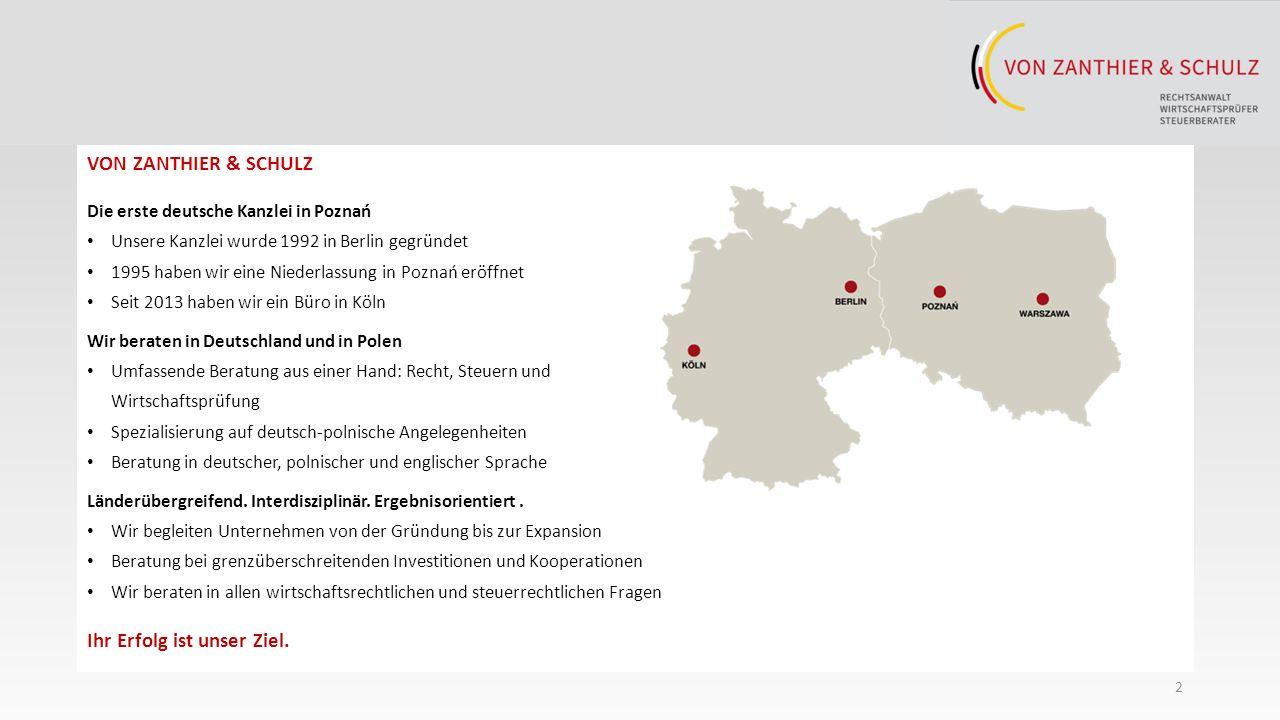 2 VON ZANTHIER & SCHULZ Die erste deutsche Kanzlei in Poznań Unsere Kanzlei wurde 1992 in Berlin gegründet 1995 haben wir eine Niederlassung in Poznań eröffnet Seit 2013 haben wir ein Büro in Köln Wir beraten in Deutschland und in Polen Umfassende Beratung aus einer Hand: Recht, Steuern und Wirtschaftsprüfung Spezialisierung auf deutsch-polnische Angelegenheiten Beratung in deutscher, polnischer und englischer Sprache Länderübergreifend.
