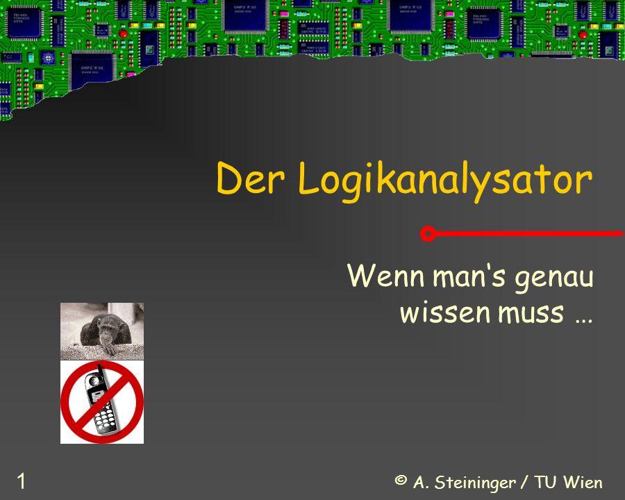 © A. Steininger / TU Wien 1 Der Logikanalysator Wenn man's genau wissen muss …