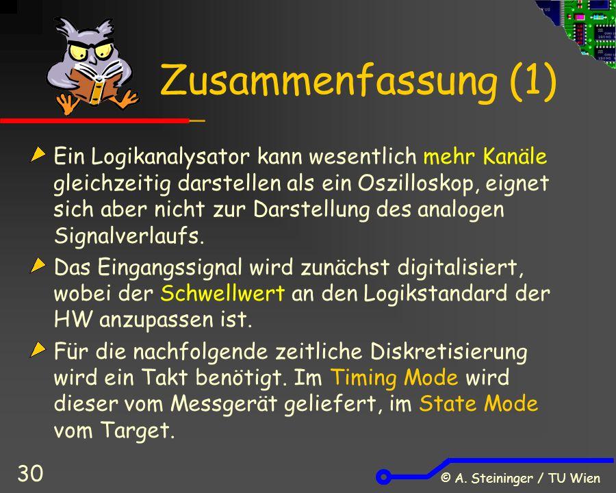 © A. Steininger / TU Wien 30 Zusammenfassung (1) Ein Logikanalysator kann wesentlich mehr Kanäle gleichzeitig darstellen als ein Oszilloskop, eignet s