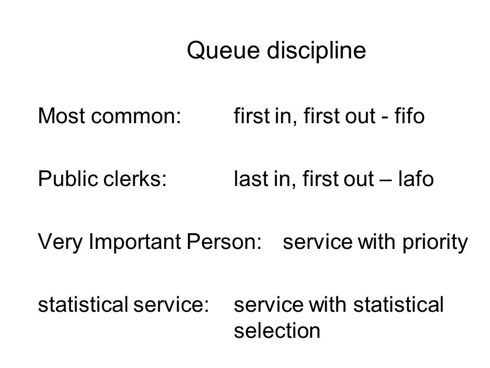 Queue discipline Most common:first in, first out - fifo Public clerks:last in, first out – lafo Very Important Person:service with priority statistical service:service with statistical selection
