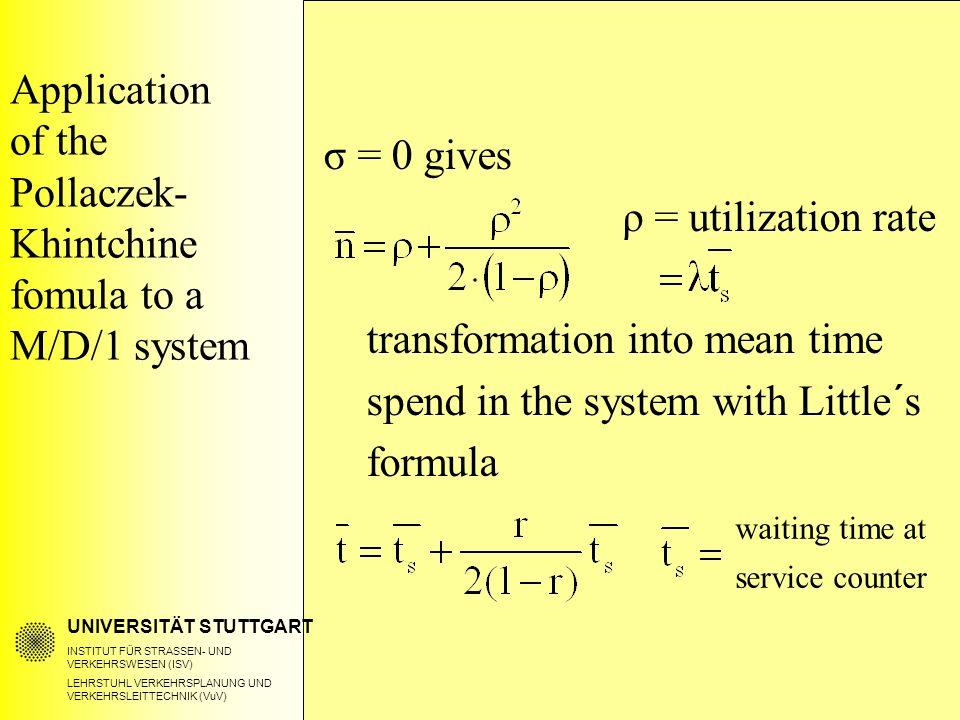 UNIVERSITÄT STUTTGART INSTITUT FÜR STRASSEN- UND VERKEHRSWESEN (ISV) LEHRSTUHL VERKEHRSPLANUNG UND VERKEHRSLEITTECHNIK (VuV) Application of the Pollaczek- Khintchine fomula to a M/D/1 system σ = 0 gives ρ = utilization rate transformation into mean time spend in the system with Little´s formula waiting time at service counter