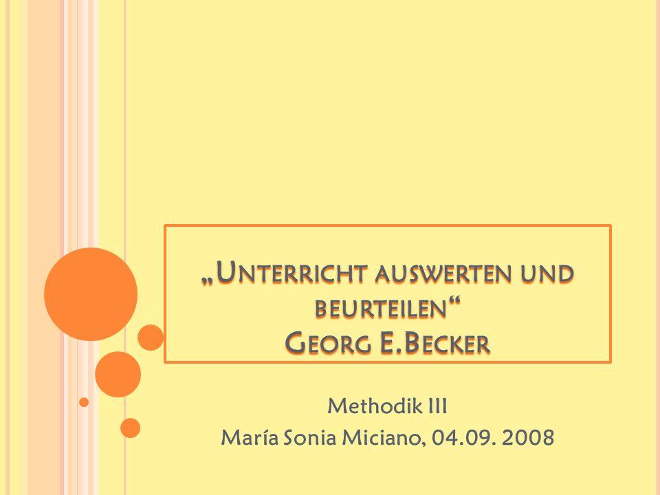 """""""U NTERRICHT AUSWERTEN UND BEURTEILEN G EORG E.B ECKER Methodik III María Sonia Miciano, 04.09."""