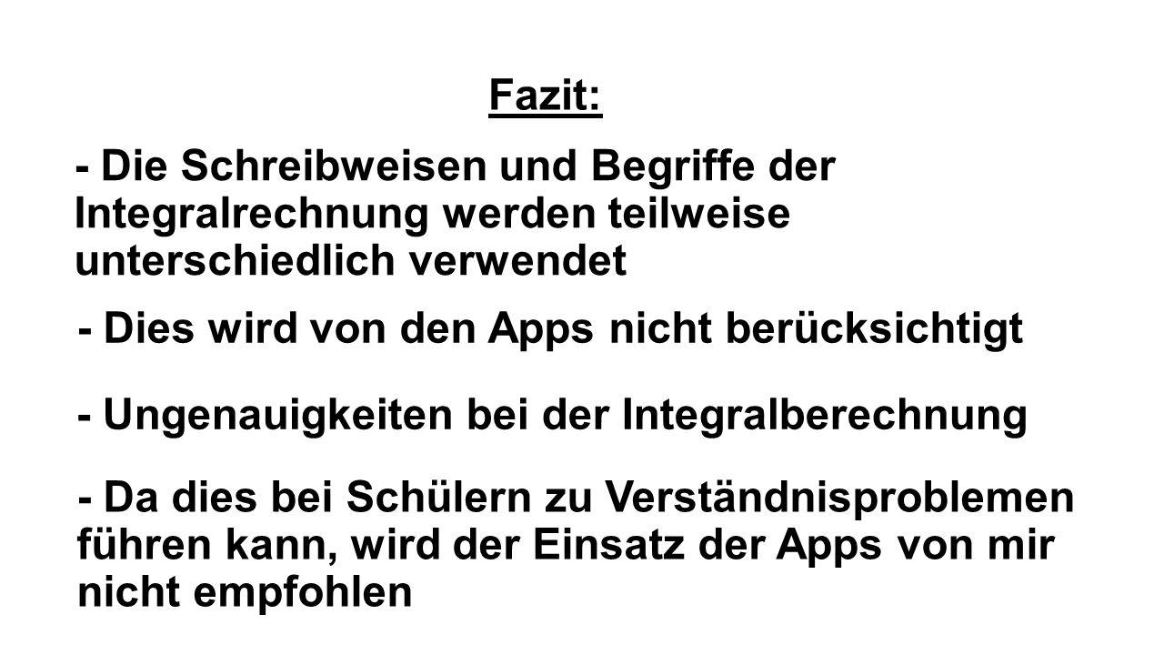 Fazit: - Die Schreibweisen und Begriffe der Integralrechnung werden teilweise unterschiedlich verwendet - Da dies bei Schülern zu Verständnisproblemen führen kann, wird der Einsatz der Apps von mir nicht empfohlen - Dies wird von den Apps nicht berücksichtigt - Ungenauigkeiten bei der Integralberechnung