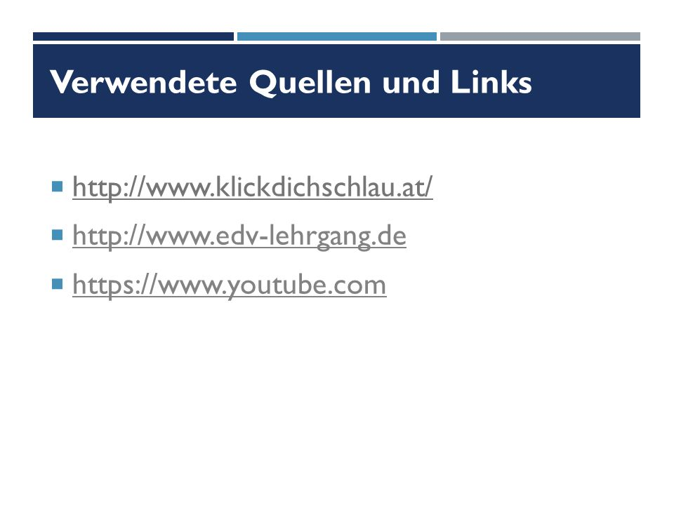 Verwendete Quellen und Links  http://www.klickdichschlau.at/  http://www.edv-lehrgang.de http://www.edv-lehrgang.de  https://www.youtube.com https://www.youtube.com