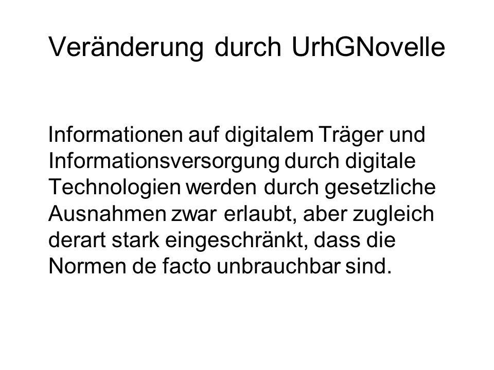 Veränderung durch UrhGNovelle Informationen auf digitalem Träger und Informationsversorgung durch digitale Technologien werden durch gesetzliche Ausnahmen zwar erlaubt, aber zugleich derart stark eingeschränkt, dass die Normen de facto unbrauchbar sind.
