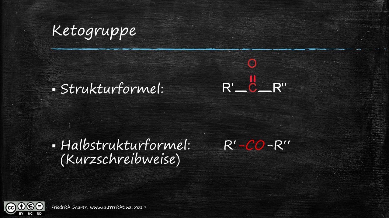 Friedrich Saurer, 2013, www.unterricht.ws Ketogruppe  Strukturformel:  Halbstrukturformel:R'-CO-R'' (Kurzschreibweise) Friedrich Saurer, www.unterri