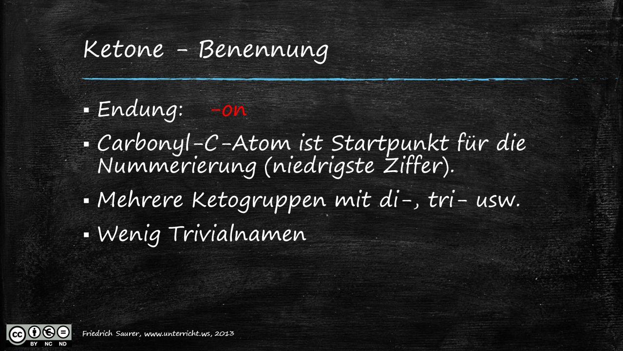 Friedrich Saurer, 2013, www.unterricht.ws Ketone - Benennung  Endung: -on  Carbonyl-C-Atom ist Startpunkt für die Nummerierung (niedrigste Ziffer).